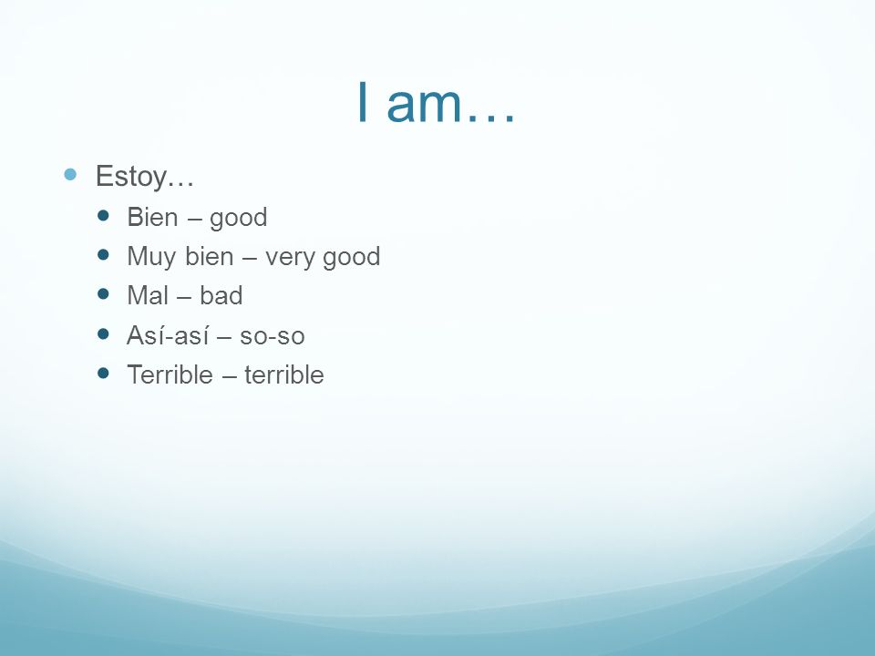 I am… Estoy… Bien – good Muy bien – very good Mal – bad Así-así – so-so Terrible – terrible