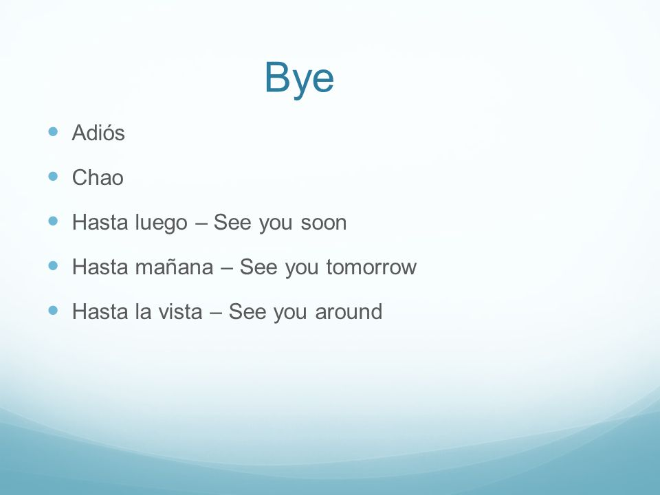 Bye Adiós Chao Hasta luego – See you soon Hasta mañana – See you tomorrow Hasta la vista – See you around