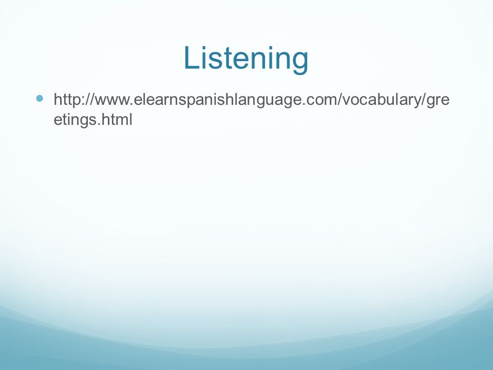 Listening http://www.elearnspanishlanguage.com/vocabulary/gre etings.html
