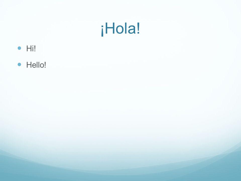 ¡Hola! H i! H ello!