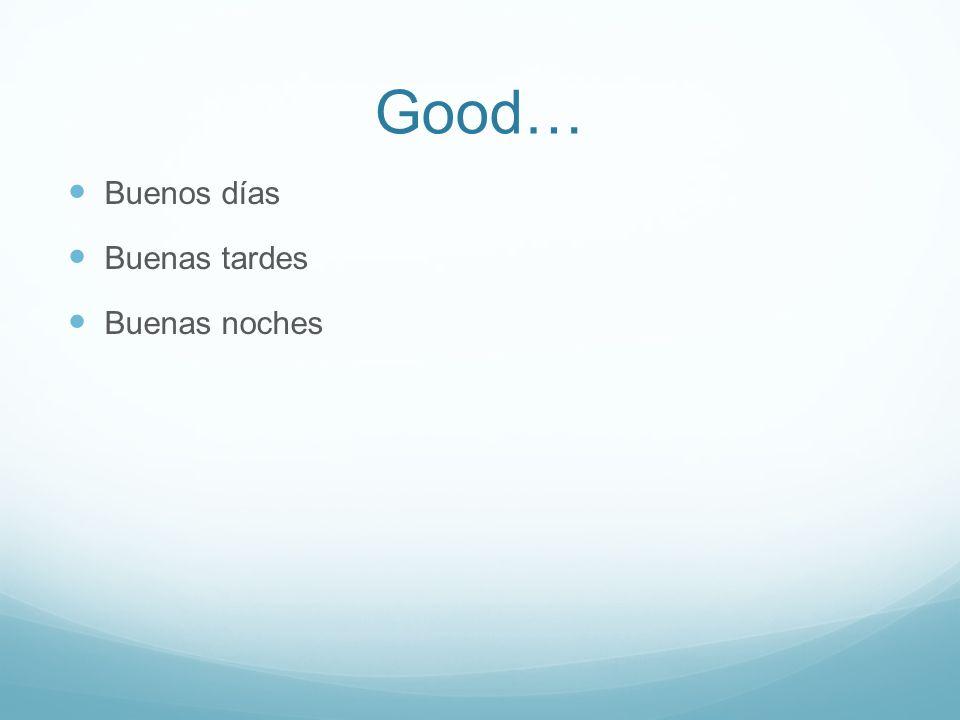 Good… B uenos días B uenas tardes B uenas noches
