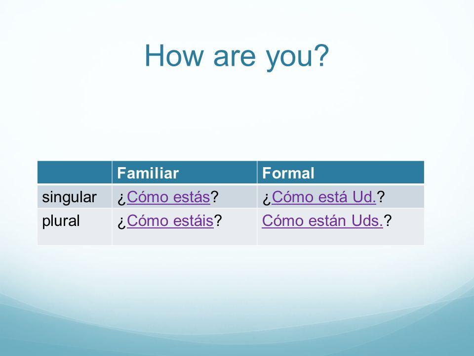 How are you? FamiliarFormal singular¿Cómo estás?Cómo estás¿Cómo está Ud.?Cómo está Ud. plural¿Cómo estáis?Cómo estáisCómo están Uds.Cómo están Uds.?