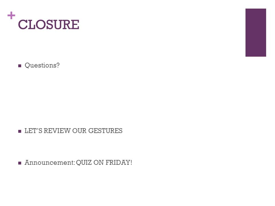 + CLOSURE Questions? LETS REVIEW OUR GESTURES Announcement: QUIZ ON FRIDAY!