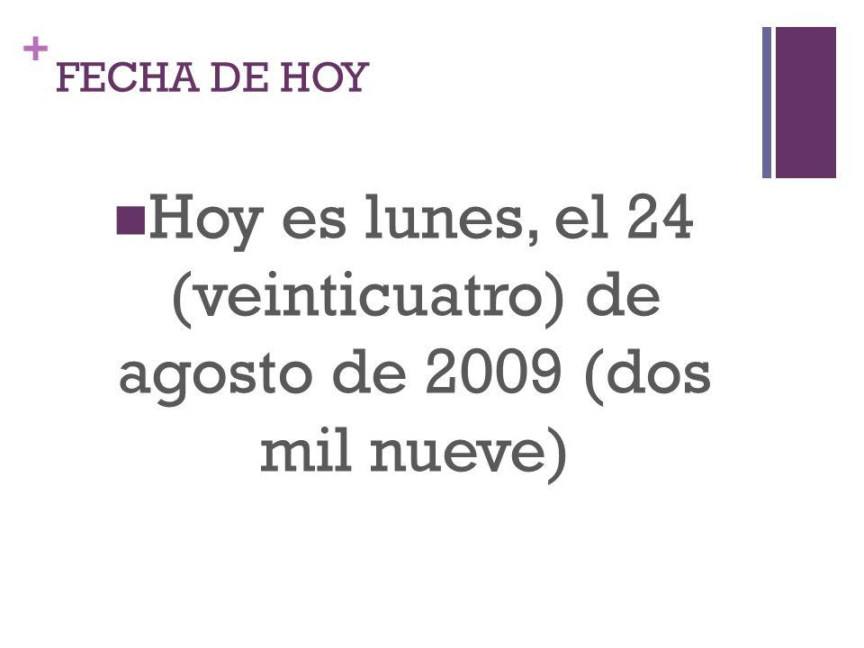 + FECHA DE HOY Hoy es lunes, el 24 (veinticuatro) de agosto de 2009 (dos mil nueve)