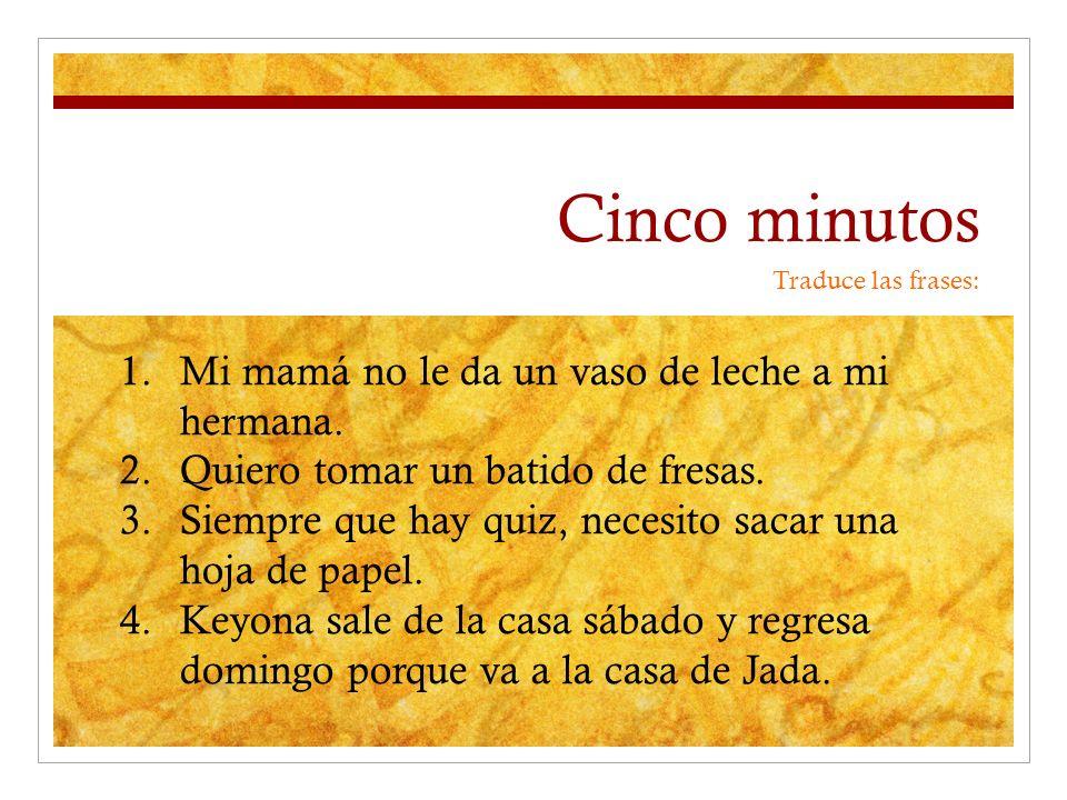 Cinco minutos Traduce las frases: 1.Mi mamá no le da un vaso de leche a mi hermana.