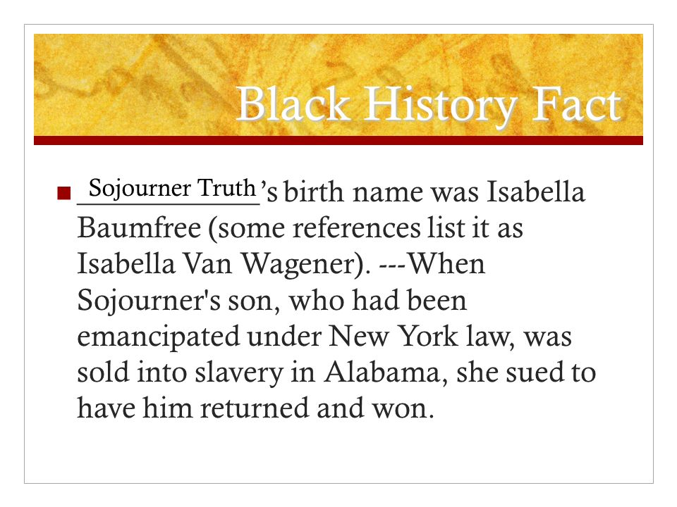 Black History Fact ____________s birth name was Isabella Baumfree (some references list it as Isabella Van Wagener). ---When Sojourner's son, who had