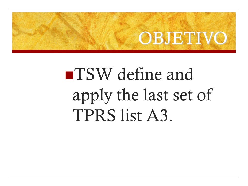 OBJETIVO TSW define and apply the last set of TPRS list A3.
