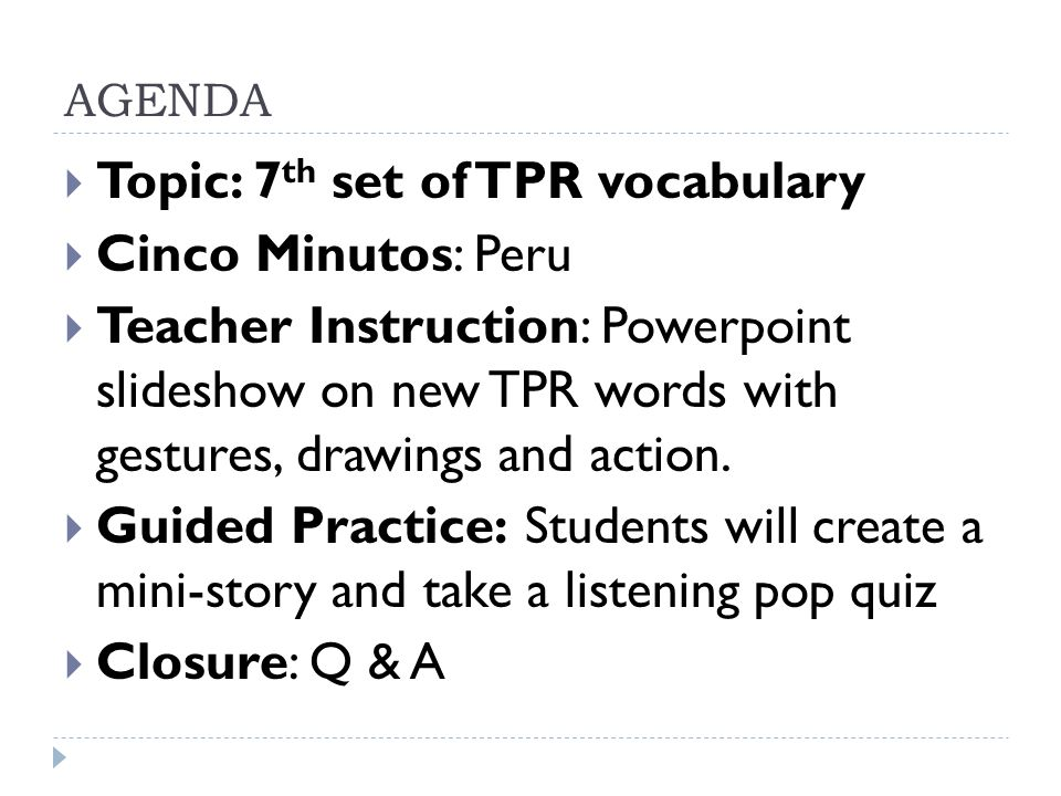 AGENDA Topic: 7 th set of TPR vocabulary Cinco Minutos: Peru Teacher Instruction: Powerpoint slideshow on new TPR words with gestures, drawings and action.