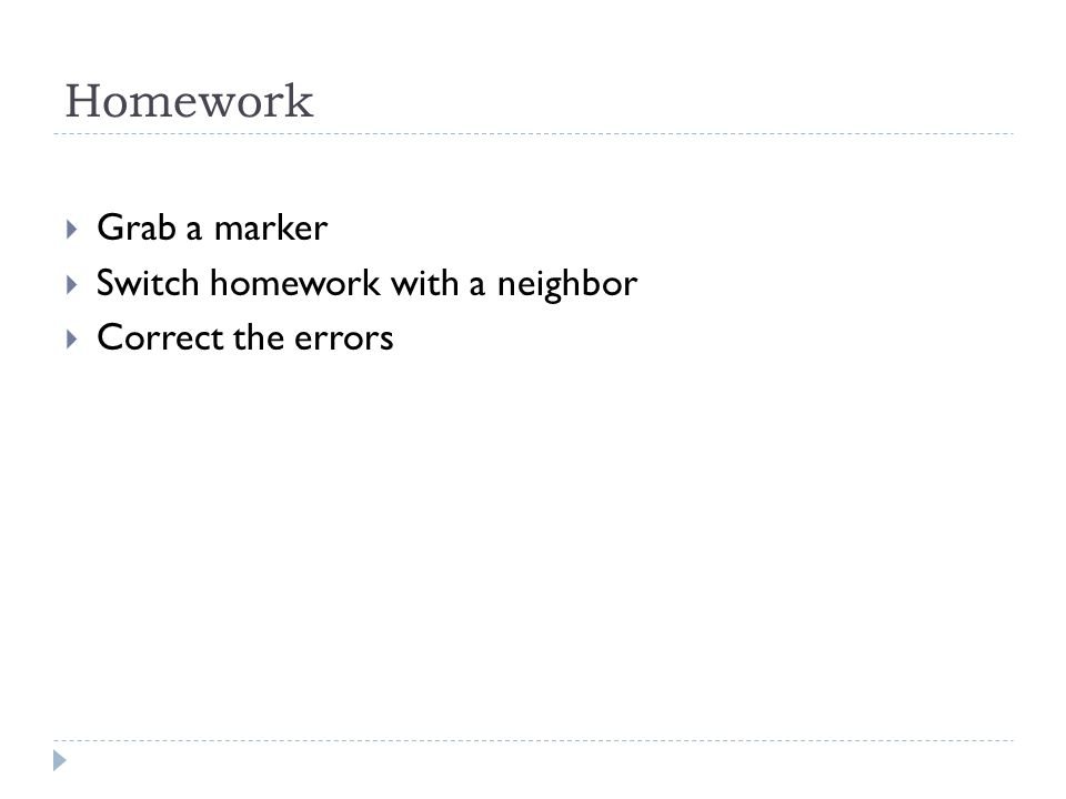 Homework Grab a marker Switch homework with a neighbor Correct the errors
