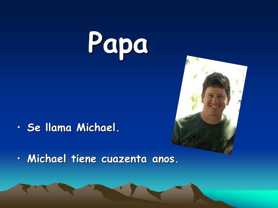 Papa Se llama Michael.Se llama Michael. Michael tiene cuazenta anos.Michael tiene cuazenta anos.