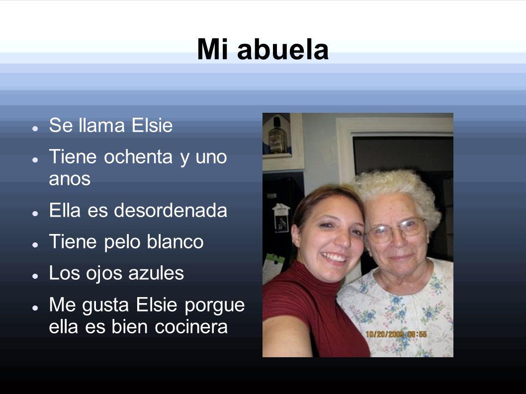 Mi abuela Se llama Elsie Tiene ochenta y uno anos Ella es desordenada Tiene pelo blanco Los ojos azules Me gusta Elsie porgue ella es bien cocinera