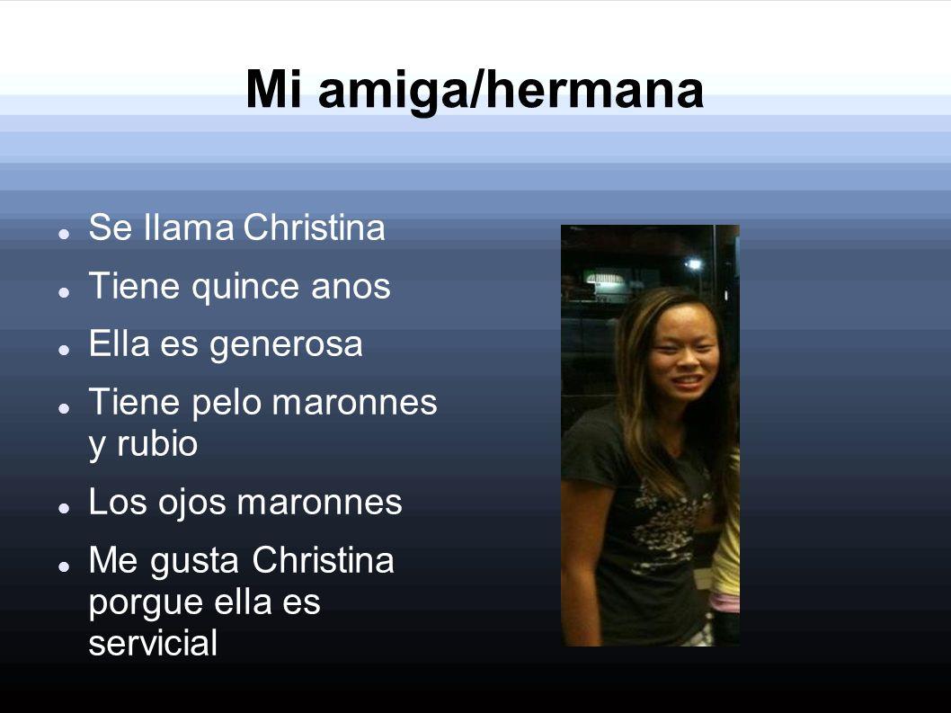 Mi amiga/hermana Se llama Christina Tiene quince anos Ella es generosa Tiene pelo maronnes y rubio Los ojos maronnes Me gusta Christina porgue ella es