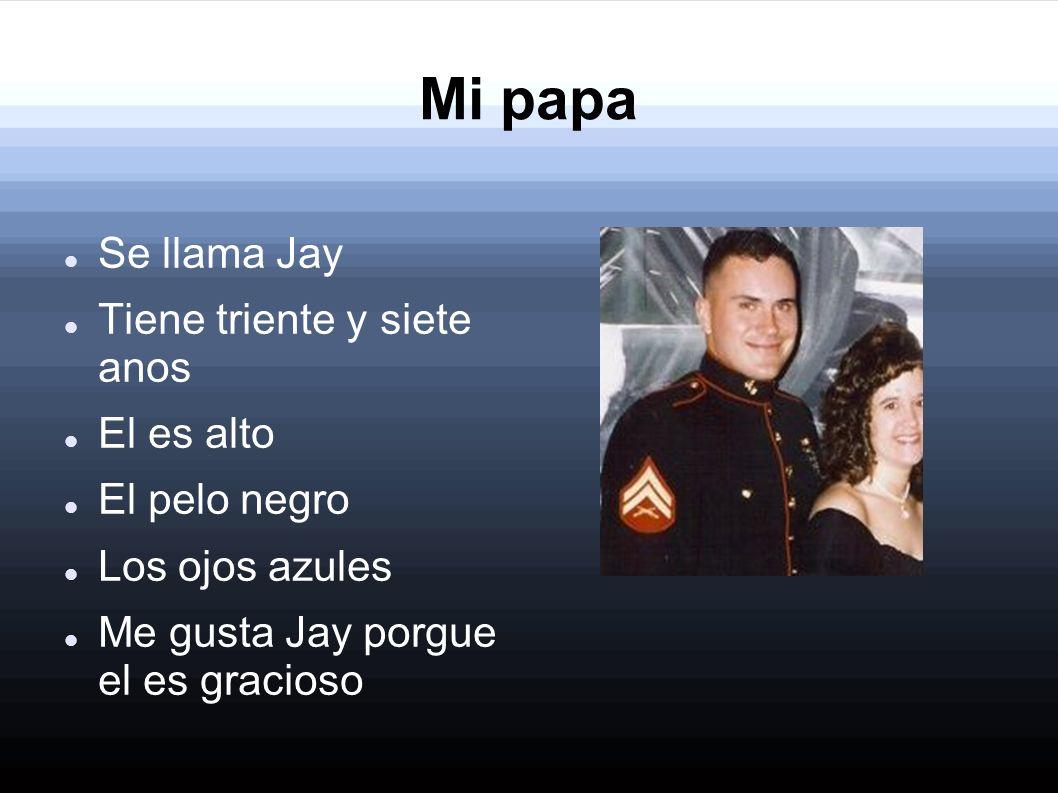 Mi papa Se llama Jay Tiene triente y siete anos El es alto El pelo negro Los ojos azules Me gusta Jay porgue el es gracioso
