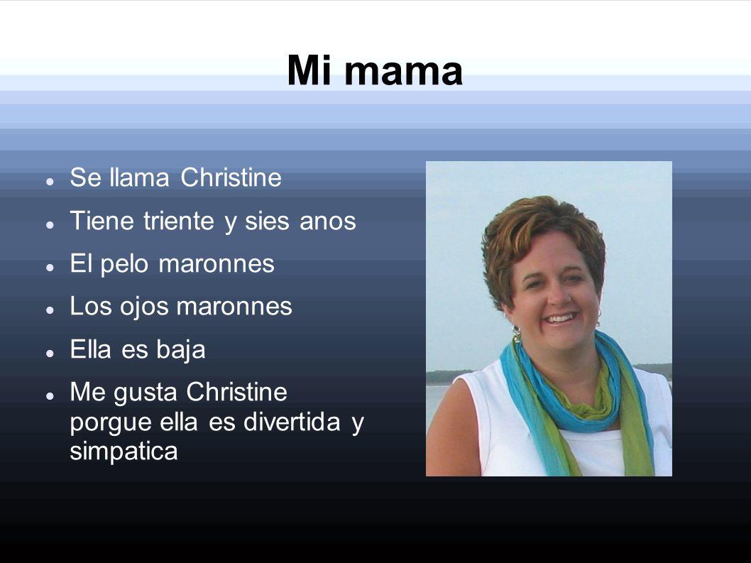 Mi mama Se llama Christine Tiene triente y sies anos El pelo maronnes Los ojos maronnes Ella es baja Me gusta Christine porgue ella es divertida y sim