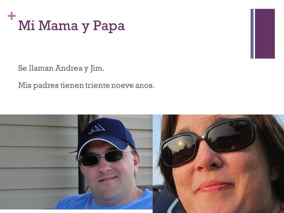 + Mi Mama y Papa Se llaman Andrea y Jim. Mis padres tienen triente noeve anos.