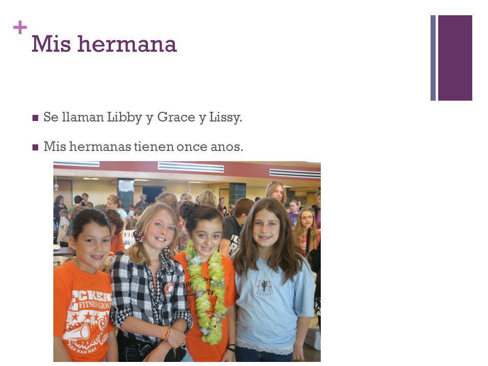 + Mis hermana Se llaman Libby y Grace y Lissy. Mis hermanas tienen once anos.