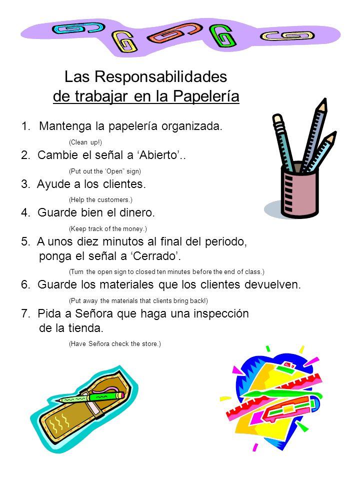 Las Responsabilidades de trabajar en la Papelería 1.Mantenga la papelería organizada. (Clean up!) 2. Cambie el señal a Abierto.. (Put out the Open sig