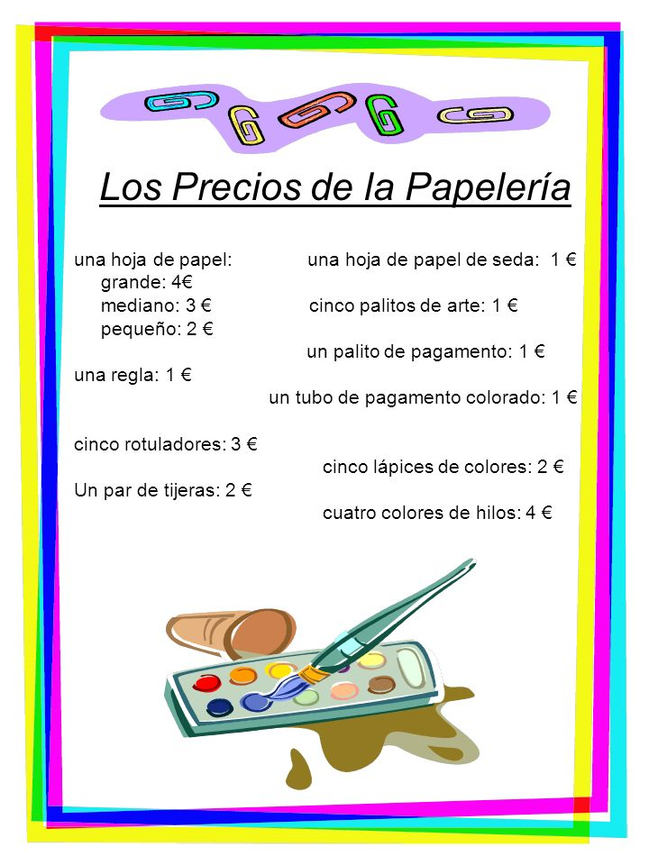 Vocabulario útil de la Papelería Una hoja de papel grande: One sheet big paper Una hoja de papel mediano: One sheet medium paper Una hoja de papel pequeño: One sheet small paper Una regla: A ruler Cinco rotuladores: 5 markers Un par de tijeras: One pair of scissors Una hoja de papel de seda: One sheet of tissue paper Cinco palos de arte: 5 craft sticks Un palo de pegamento: One glue stick Un tubo de pegamento colorado: One tube colored glue Cinco lápices de colores: 5 colored pencils Cuatro colores de hilo: Four colors of thread