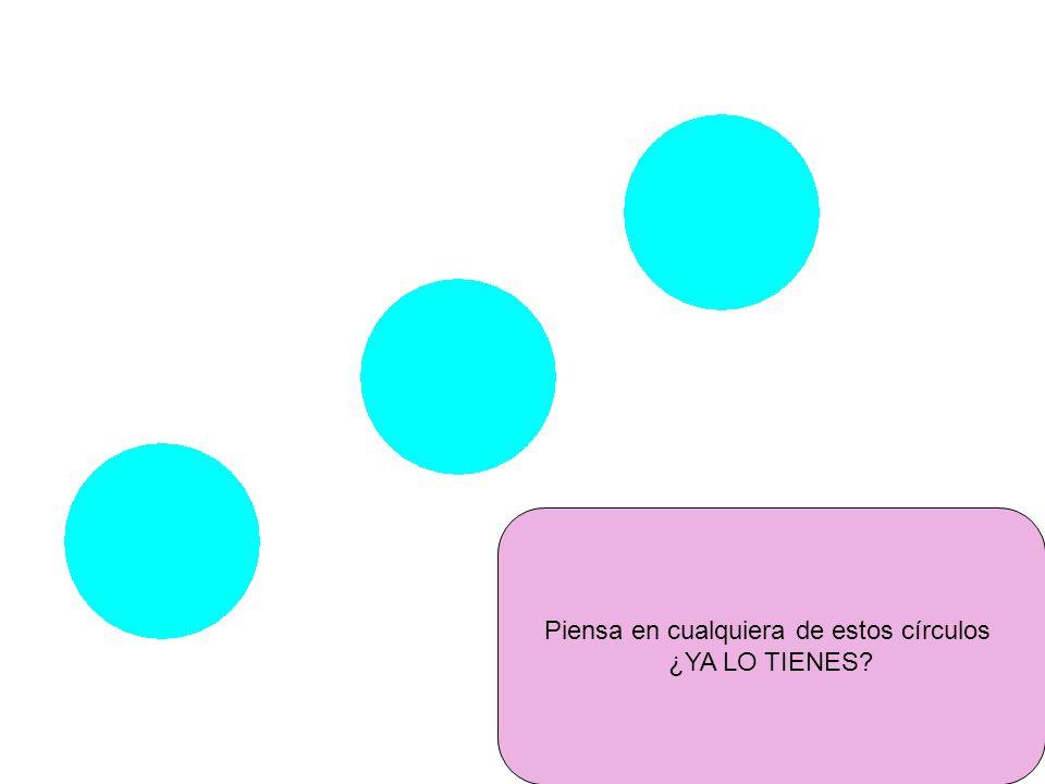 Piensa en cualquiera de estos círculos ¿YA LO TIENES