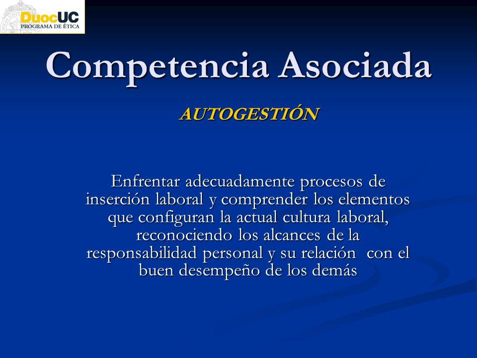 Competencia Asociada AUTOGESTIÓN Enfrentar adecuadamente procesos de inserción laboral y comprender los elementos que configuran la actual cultura lab