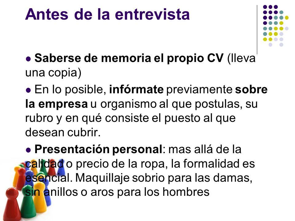 Antes de la entrevista Saberse de memoria el propio CV (lleva una copia) En lo posible, infórmate previamente sobre la empresa u organismo al que post