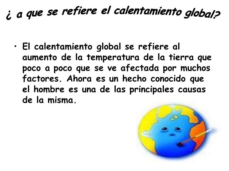 El calentamiento global se refiere al aumento de la temperatura de la tierra que poco a poco que se ve afectada por muchos factores. Ahora es un hecho