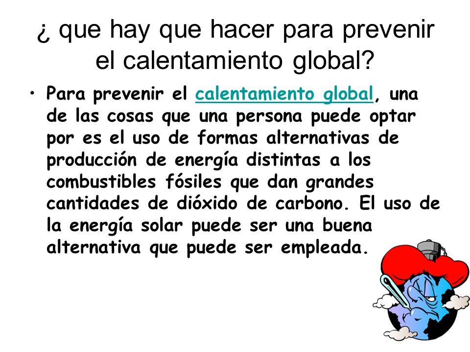 ¿ que hay que hacer para prevenir el calentamiento global? Para prevenir el calentamiento global, una de las cosas que una persona puede optar por es