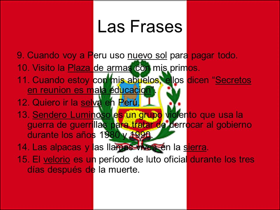 Las Frases 9. Cuando voy a Peru uso nuevo sol para pagar todo. 10. Visito la Plaza de armas con mis primos. 11. Cuando estoy con mis abuelos, ellos di