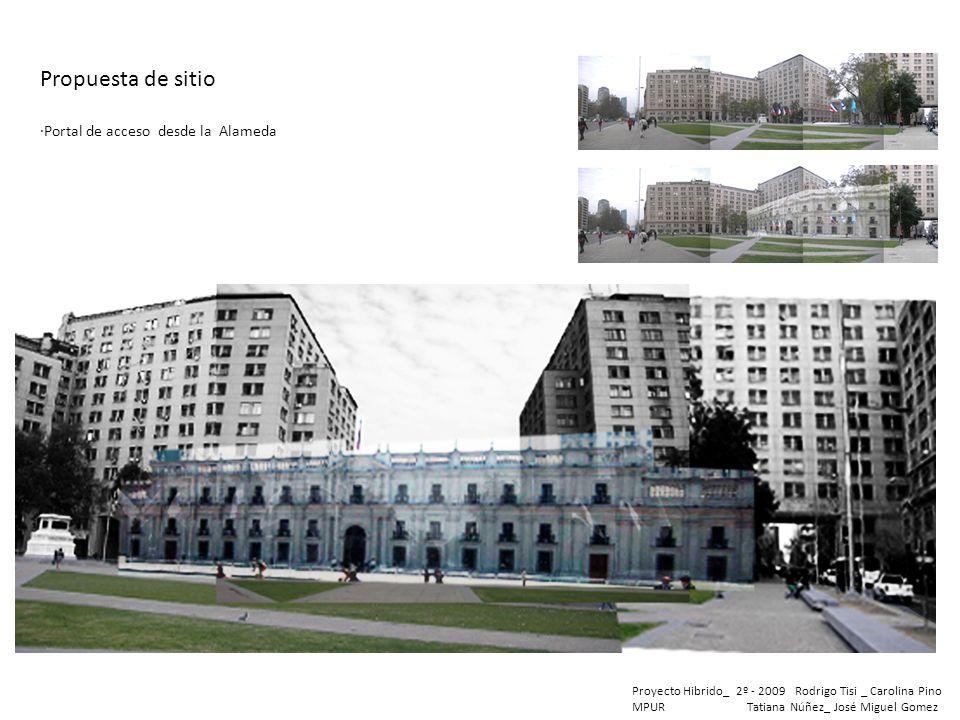 Proyecto Hibrido_ 2º - 2009 Rodrigo Tisi _ Carolina Pino MPUR Tatiana Núñez_ José Miguel Gomez Propuesta de sitio ·Portal de acceso desde la Alameda