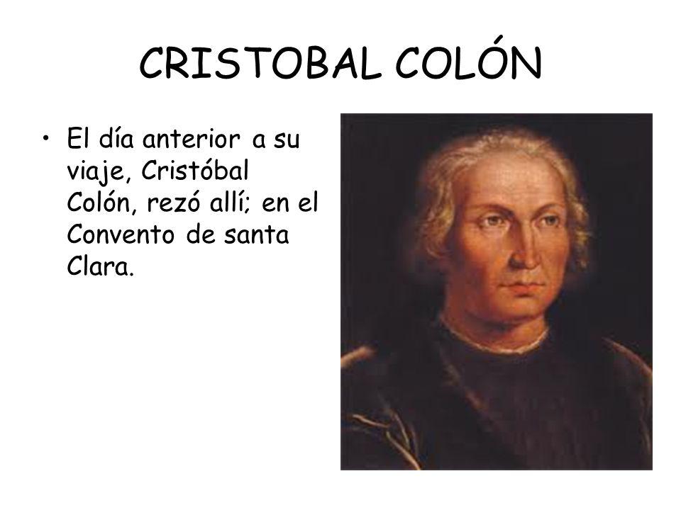 CRISTOBAL COLÓN El día anterior a su viaje, Cristóbal Colón, rezó allí; en el Convento de santa Clara.