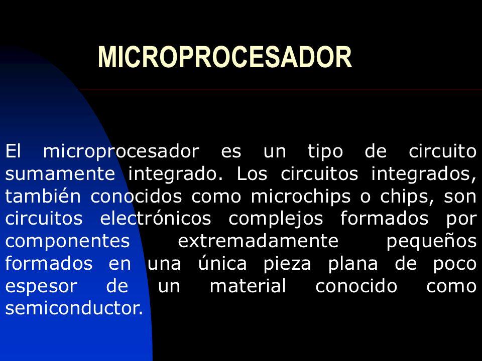 MICROPROCESADOR El microprocesador es un tipo de circuito sumamente integrado. Los circuitos integrados, también conocidos como microchips o chips, so