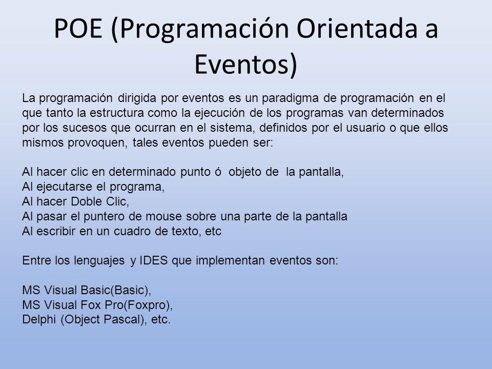 POE (Programación Orientada a Eventos) La programación dirigida por eventos es un paradigma de programación en el que tanto la estructura como la ejecución de los programas van determinados por los sucesos que ocurran en el sistema, definidos por el usuario o que ellos mismos provoquen, tales eventos pueden ser: Al hacer clic en determinado punto ó objeto de la pantalla, Al ejecutarse el programa, Al hacer Doble Clic, Al pasar el puntero de mouse sobre una parte de la pantalla Al escribir en un cuadro de texto, etc Entre los lenguajes y IDES que implementan eventos son: MS Visual Basic(Basic), MS Visual Fox Pro(Foxpro), Delphi (Object Pascal), etc.