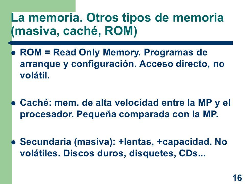16 La memoria. Otros tipos de memoria (masiva, caché, ROM) ROM = Read Only Memory. Programas de arranque y configuración. Acceso directo, no volátil.