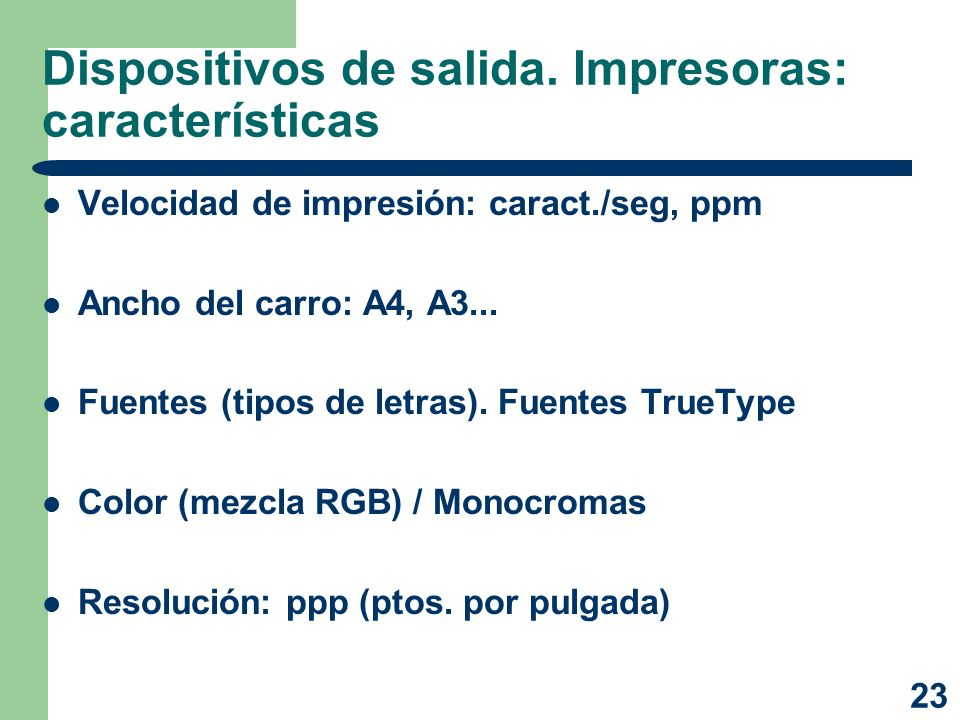 23 Dispositivos de salida. Impresoras: características Velocidad de impresión: caract./seg, ppm Ancho del carro: A4, A3... Fuentes (tipos de letras).