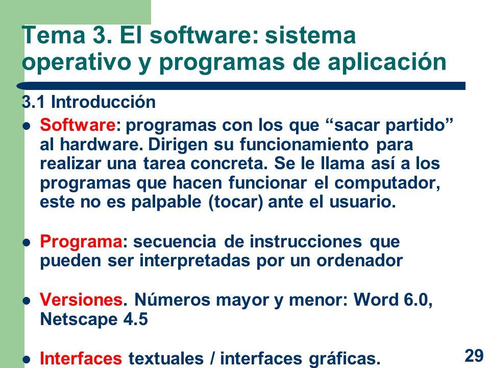 29 Tema 3. El software: sistema operativo y programas de aplicación 3.1 Introducción Software: programas con los que sacar partido al hardware. Dirige
