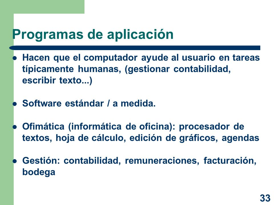33 Programas de aplicación Hacen que el computador ayude al usuario en tareas típicamente humanas, (gestionar contabilidad, escribir texto...) Softwar
