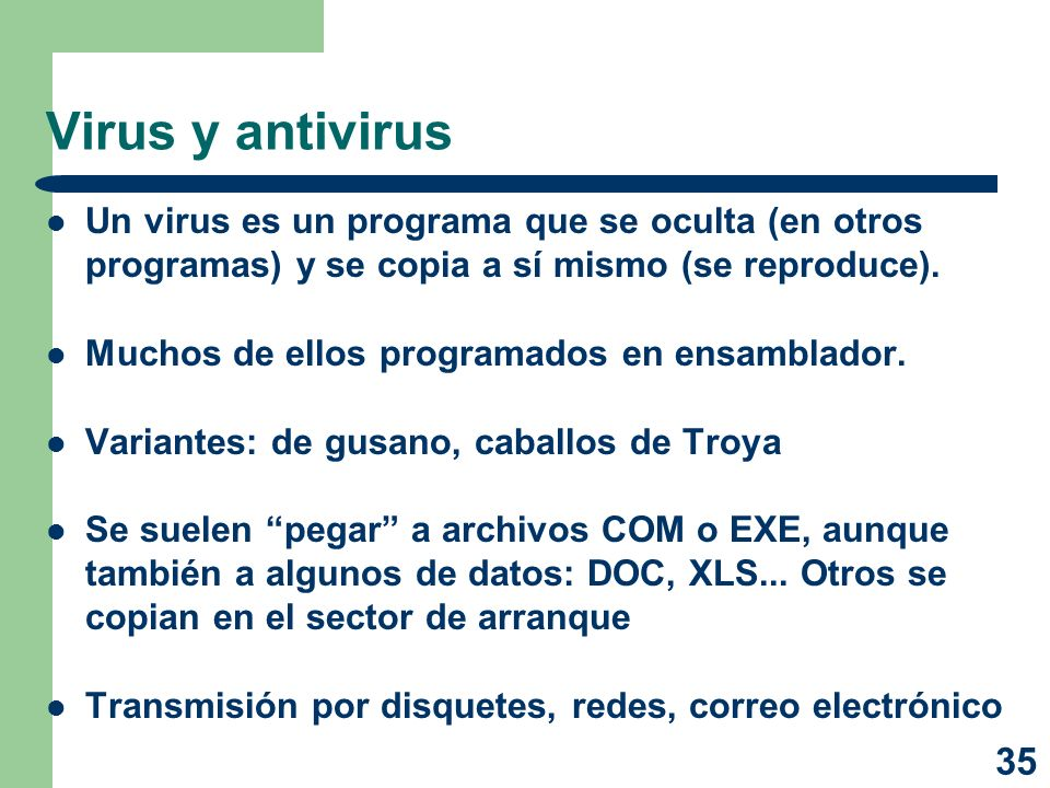 35 Virus y antivirus Un virus es un programa que se oculta (en otros programas) y se copia a sí mismo (se reproduce). Muchos de ellos programados en e