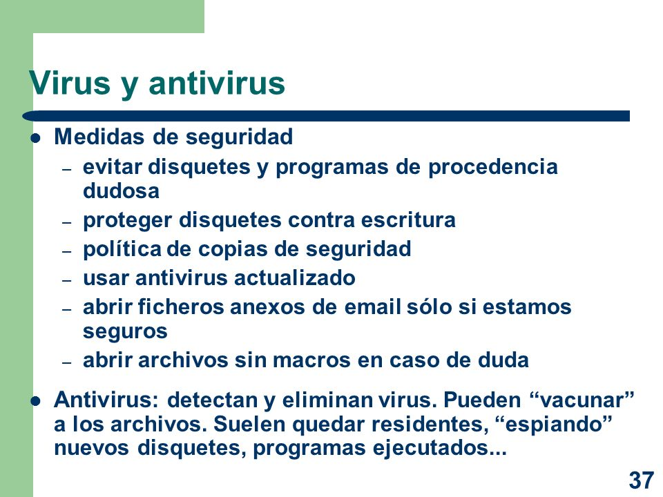 37 Virus y antivirus Medidas de seguridad – evitar disquetes y programas de procedencia dudosa – proteger disquetes contra escritura – política de cop