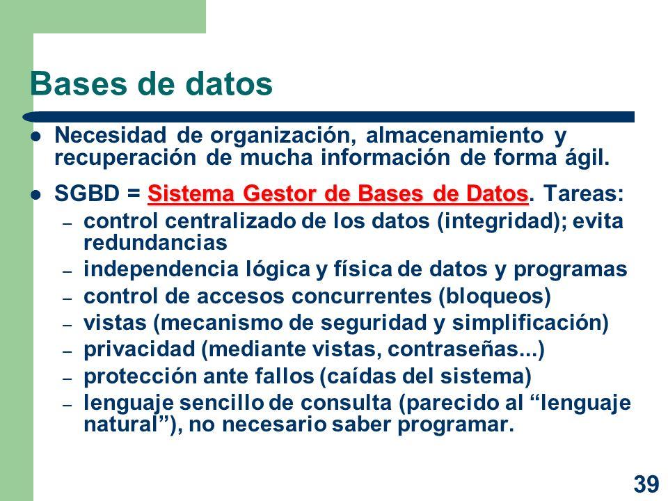 39 Bases de datos Necesidad de organización, almacenamiento y recuperación de mucha información de forma ágil. Sistema Gestor de Bases de Datos SGBD =