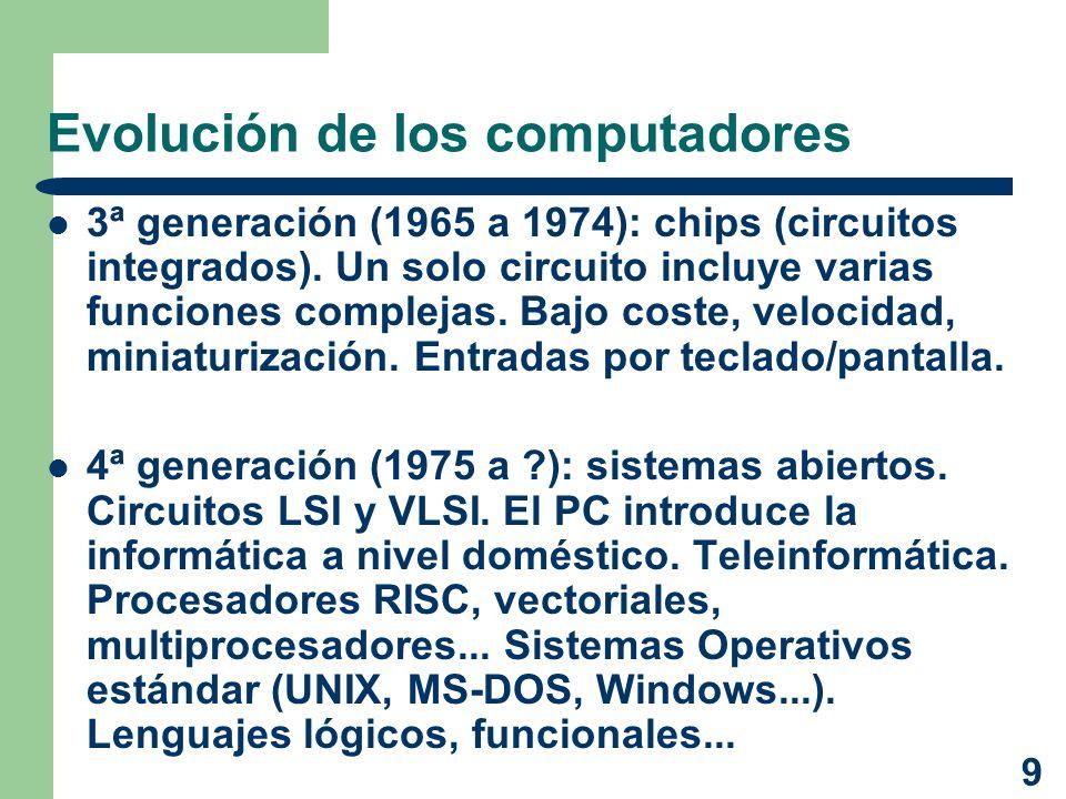 9 Evolución de los computadores 3ª generación (1965 a 1974): chips (circuitos integrados). Un solo circuito incluye varias funciones complejas. Bajo c