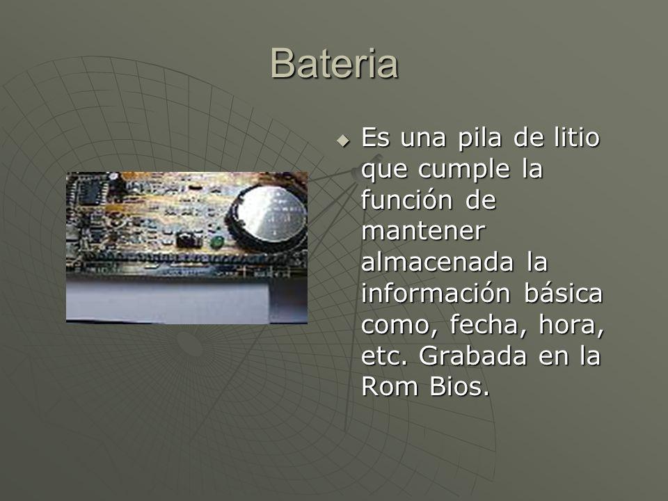 Bateria Es una pila de litio que cumple la función de mantener almacenada la información básica como, fecha, hora, etc. Grabada en la Rom Bios. Es una
