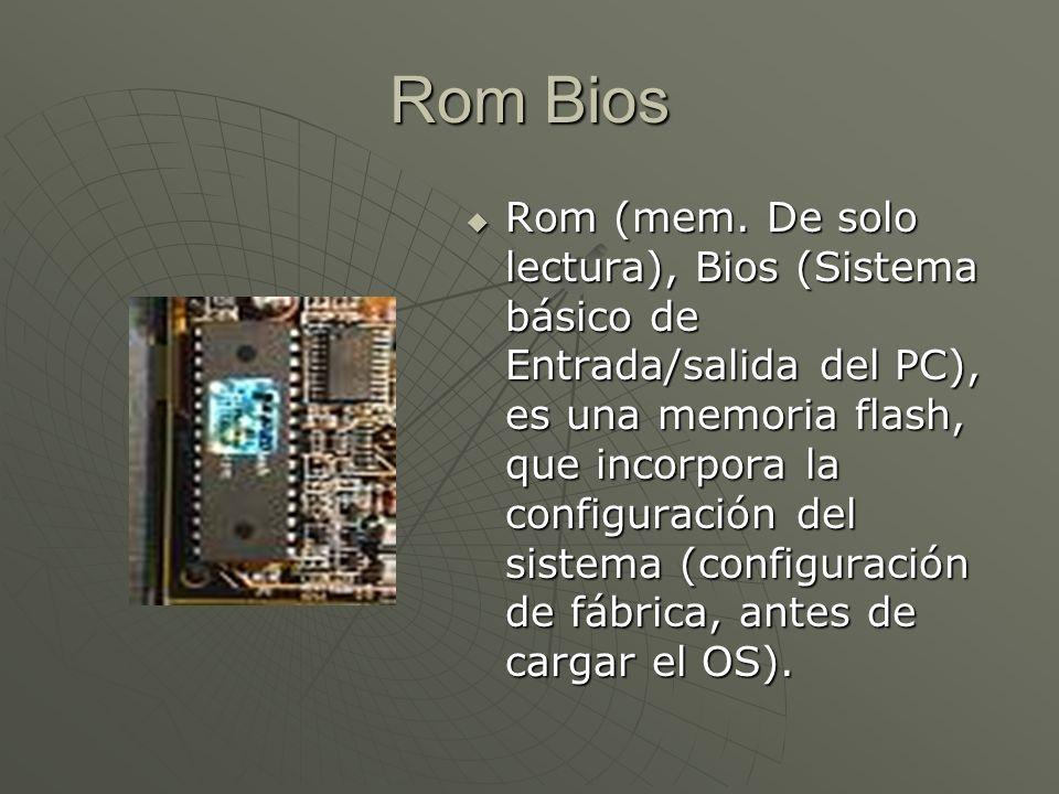 Rom Bios Rom (mem. De solo lectura), Bios (Sistema básico de Entrada/salida del PC), es una memoria flash, que incorpora la configuración del sistema
