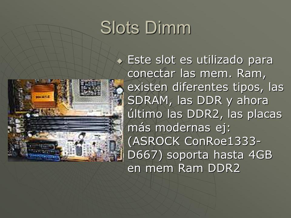 Slots Dimm Este slot es utilizado para conectar las mem. Ram, existen diferentes tipos, las SDRAM, las DDR y ahora último las DDR2, las placas más mod