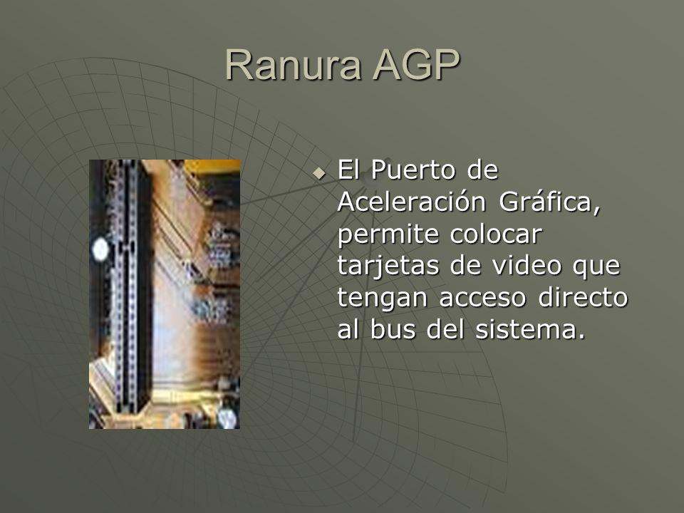 Ranura AGP El Puerto de Aceleración Gráfica, permite colocar tarjetas de video que tengan acceso directo al bus del sistema. El Puerto de Aceleración