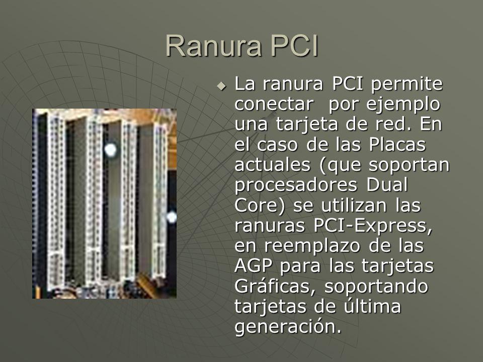 Ranura PCI La ranura PCI permite conectar por ejemplo una tarjeta de red. En el caso de las Placas actuales (que soportan procesadores Dual Core) se u