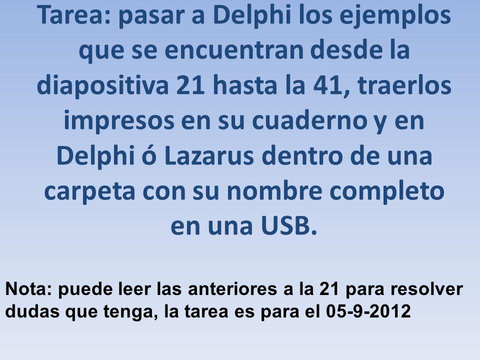Tarea: pasar a Delphi los ejemplos que se encuentran desde la diapositiva 21 hasta la 41, traerlos impresos en su cuaderno y en Delphi ó Lazarus dentr