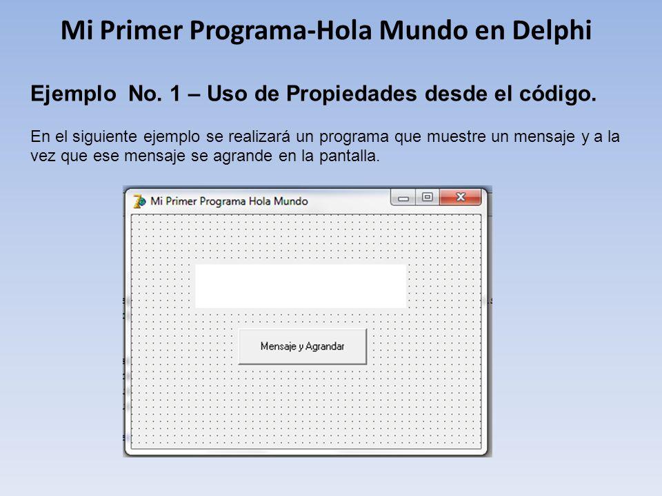 Mi Primer Programa-Hola Mundo en Delphi Ejemplo No. 1 – Uso de Propiedades desde el código. En el siguiente ejemplo se realizará un programa que muest