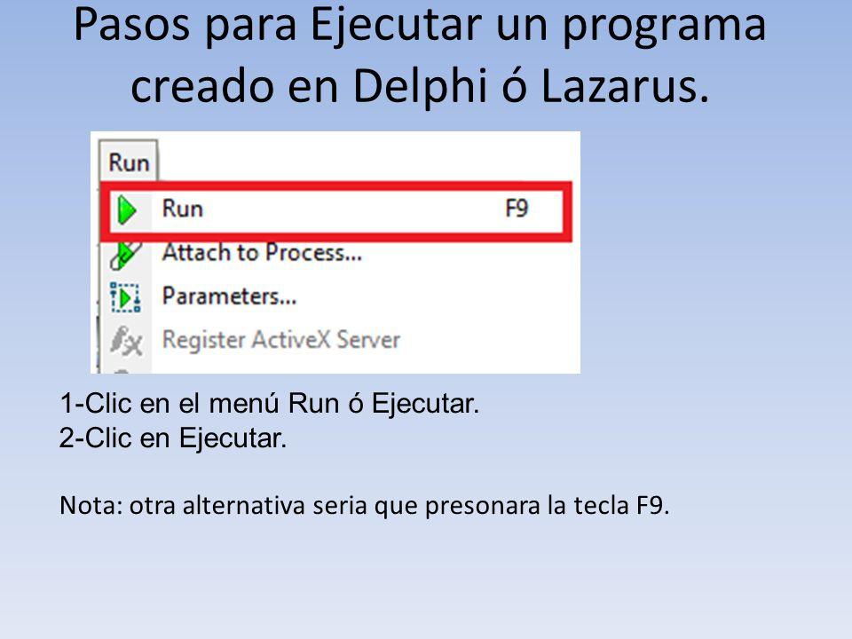 Pasos para Ejecutar un programa creado en Delphi ó Lazarus. 1-Clic en el menú Run ó Ejecutar. 2-Clic en Ejecutar. Nota: otra alternativa seria que pre