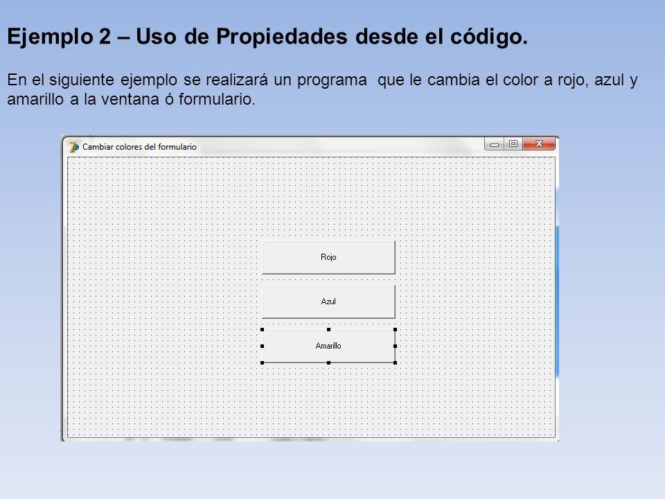Ejemplo 2 – Uso de Propiedades desde el código. En el siguiente ejemplo se realizará un programa que le cambia el color a rojo, azul y amarillo a la v