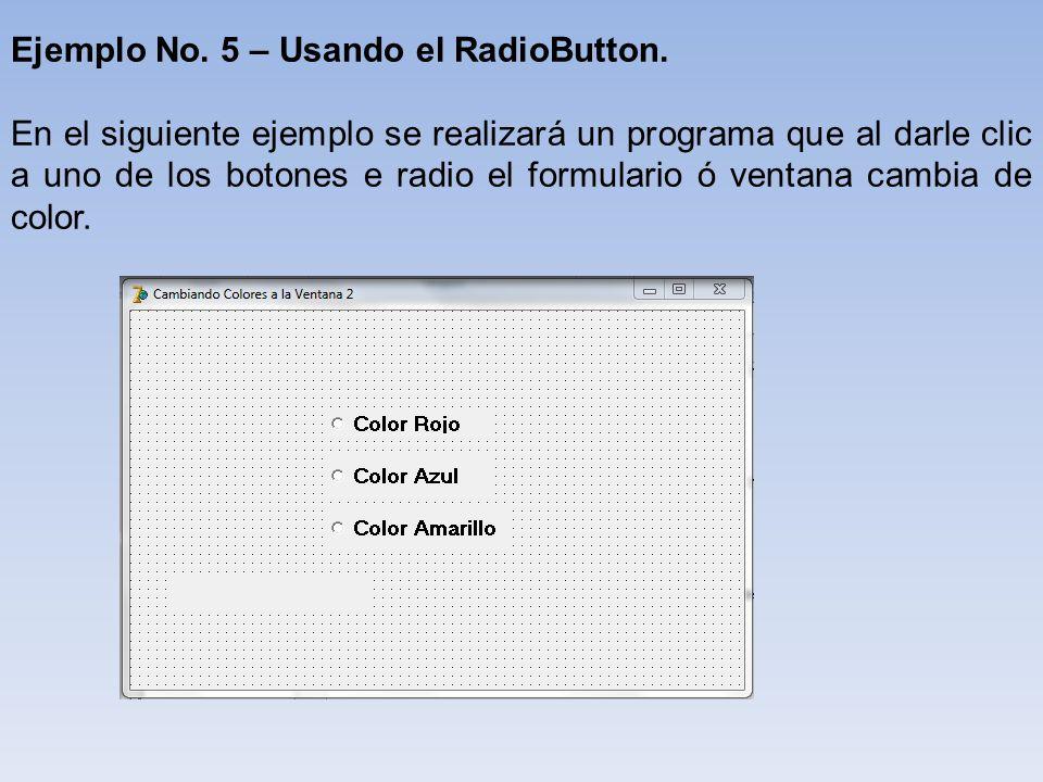 Ejemplo No. 5 – Usando el RadioButton. En el siguiente ejemplo se realizará un programa que al darle clic a uno de los botones e radio el formulario ó